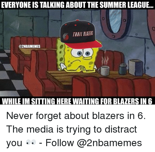 Nba, Summer, and Never: EVERYONE IS TALKING ABOUT THE SUMMER LEAGUE...  TRAIL BLAZER  @2NBAMEMES  WHILE IM SITTING HERE WAITING FOR BLAZERS IN6 Never forget about blazers in 6. The media is trying to distract you 👀 - Follow @2nbamemes