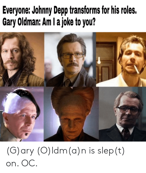 Roles: Everyone: Johnny Depp transforms for his roles.  Gary Oldman: Am I a joke to you? (G)ary (O)ldm(a)n is slep(t) on. OC.