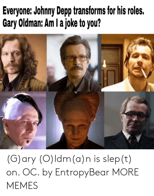 Roles: Everyone: Johnny Depp transforms for his roles.  Gary Oldman: Am I a joke to you? (G)ary (O)ldm(a)n is slep(t) on. OC. by EntropyBear MORE MEMES
