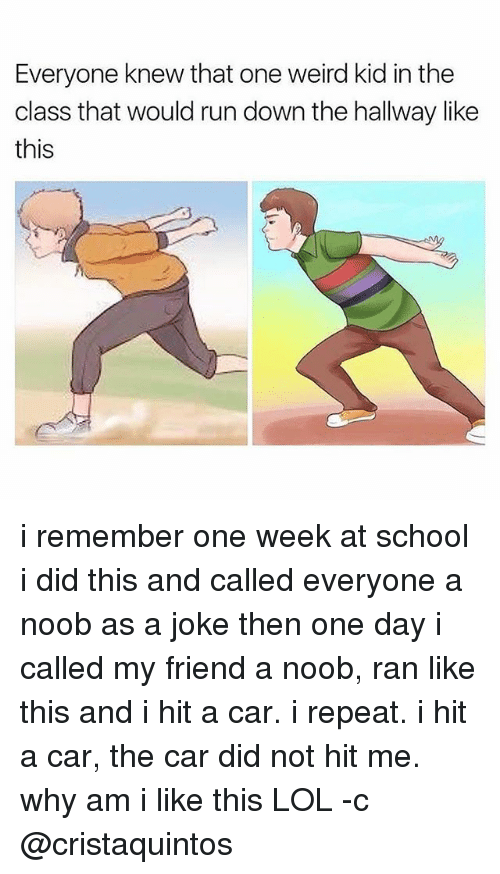 noobness: Everyone knew that one weird kid in the  class that would run down the hallway like  this i remember one week at school i did this and called everyone a noob as a joke then one day i called my friend a noob, ran like this and i hit a car. i repeat. i hit a car, the car did not hit me. why am i like this LOL -c @cristaquintos