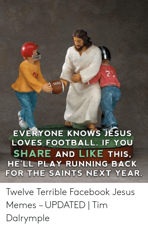 Offensive Jesus Memes: EVERYONE KNOWS JESUS  LOVES FOOTBALL. IF YOU  SHARE AND LIKE THIS  HE'LL PLAY RUNNING BACK  FOR THE SAINTS NEXT YEAR. Twelve Terrible Facebook Jesus Memes – UPDATED | Tim Dalrymple