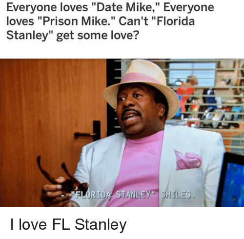 "Love, Memes, and Prison: Everyone loves ""Date Mike,"" Everyone  loves ""Prison Mike."" Can't ""Florida  Stanley"" get some love?  FLORIDA STANLEY"" SHOL I love FL Stanley"