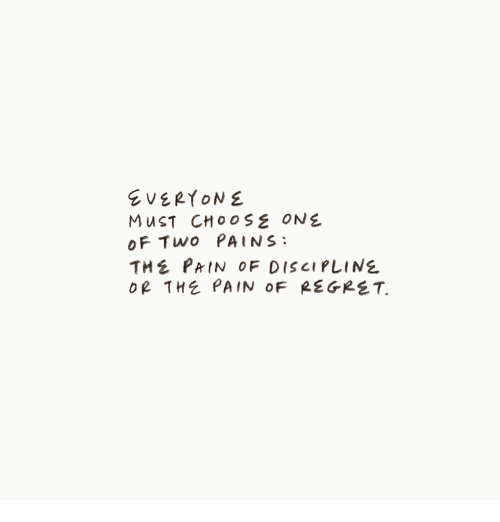 Choose One, Pain, and One: EVERYONE  MuST CHOOSE ONE  oF Two PAINS:  THE PRIN OF DISCIPLINE  oR THE PAIN OF REGRST