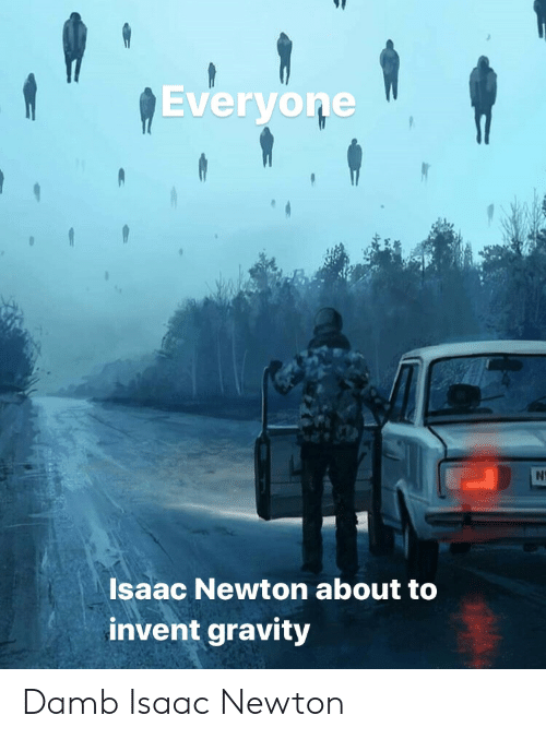 newton: Everyone  N  Isaac Newton about to  invent gravity Damb Isaac Newton