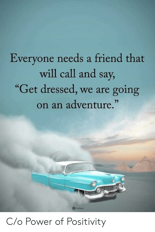 "Power, Friend, and Adventure: Everyone needs a friend that  will call and say,  ""Get dressed, we are  going  on an adventure."" C/o Power of Positivity"