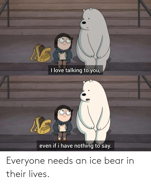 Bear: Everyone needs an ice bear in their lives.