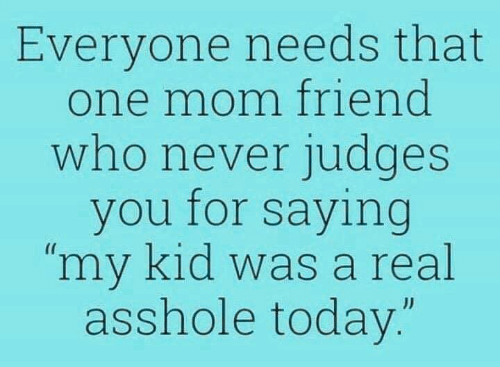 "Dank, Today, and Never: Everyone needs that  one mom friend  who never judges  you for saying  ""my kid was a real  asshole today.""  JJ"