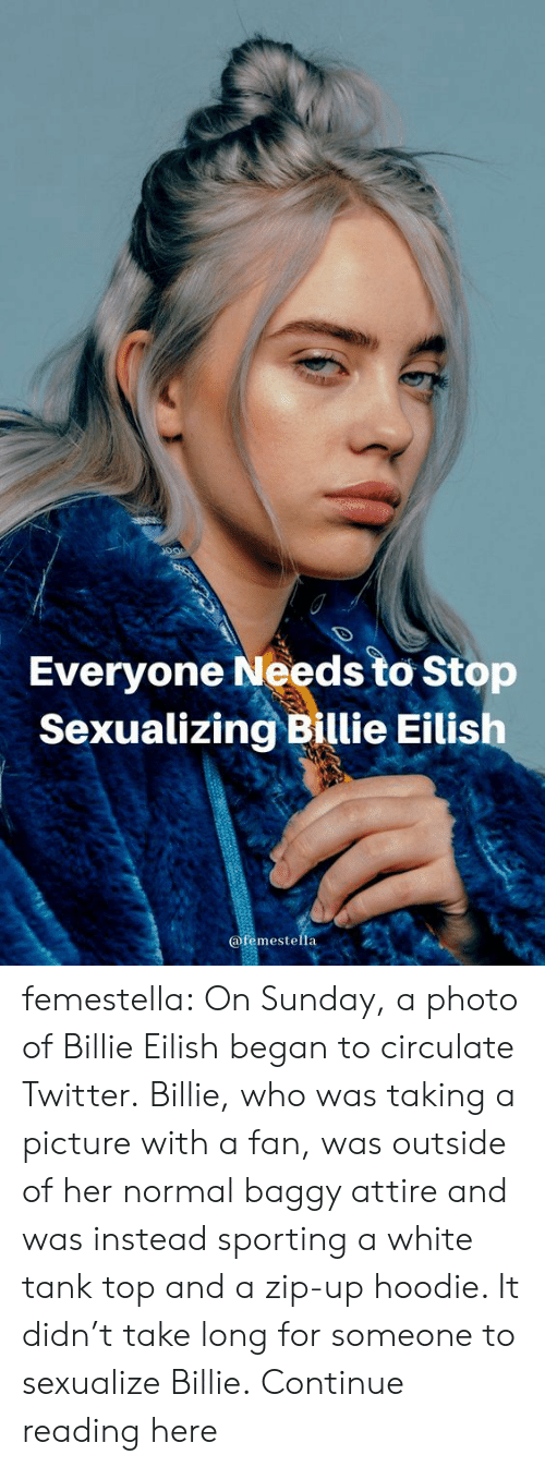 Taking A Picture: Everyone Needs to Stop  Sexualizing Billie Eilish  @femestella femestella: On Sunday, a photo of Billie Eilish began to circulate Twitter. Billie, who was taking a picture with a fan, was outside of her normal baggy attire and was instead sporting a white tank top and a zip-up hoodie. It didn't take long for someone to sexualize Billie. Continue reading here