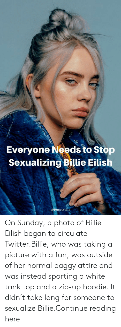 Taking A Picture: Everyone Needs to Stop  Sexualizing Billie Eilish  @femestella On Sunday, a photo of Billie Eilish began to circulate Twitter.Billie, who was taking a picture with a fan, was outside of her normal baggy attire and was instead sporting a white tank top and a zip-up hoodie. It didn't take long for someone to sexualize Billie.Continue reading here