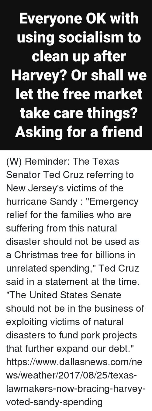 """Porke: Everyone OK with  using socialism to  clean up after  Harvey? Or shall we  let the free market  take care things?  Asking for a friend (W) Reminder: The Texas Senator Ted Cruz referring to New Jersey's victims of the hurricane Sandy :   """"Emergency relief for the families who are suffering from this natural disaster should not be used as a Christmas tree for billions in unrelated spending,"""" Ted Cruz said in a statement at the time. """"The United States Senate should not be in the business of exploiting victims of natural disasters to fund pork projects that further expand our debt.""""  https://www.dallasnews.com/news/weather/2017/08/25/texas-lawmakers-now-bracing-harvey-voted-sandy-spending"""