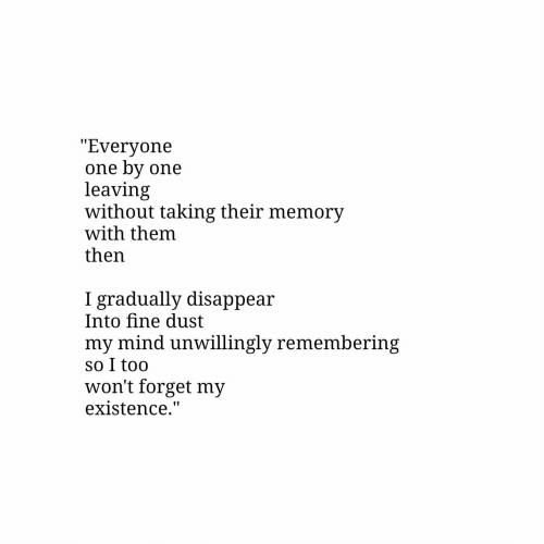 "existence: ""Everyone  one by one  leaving  without taking their memory  with them  then  gradually disappear  Into fine dust  my mind unwillingly remembering  so I too  won't forget my  existence."""