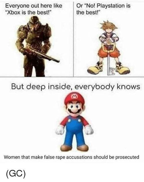 "Memes, PlayStation, and Xbox: Everyone out here like Or ""No! Playstation is  Xbox is the best!""  the best!  But deep inside, everybody knows  Women that make false rape accusations should be prosecuted (GC)"