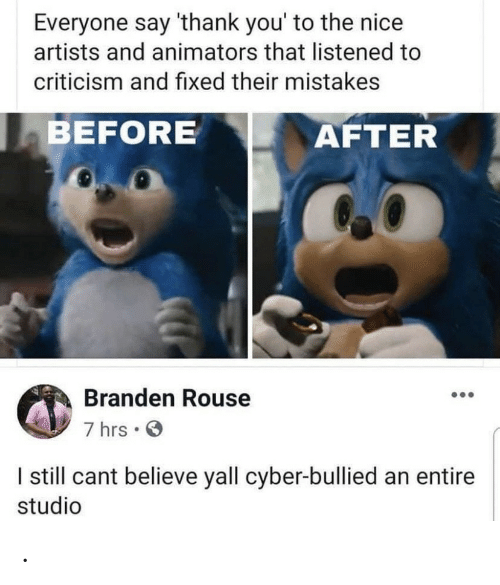 Criticism: Everyone say 'thank you' to the nice  artists and animators that listened to  criticism and fixed their mistakes  BEFORE  AFTER  Branden Rouse  7 hrs  I still cant believe yall cyber-bullied an entire  studio .