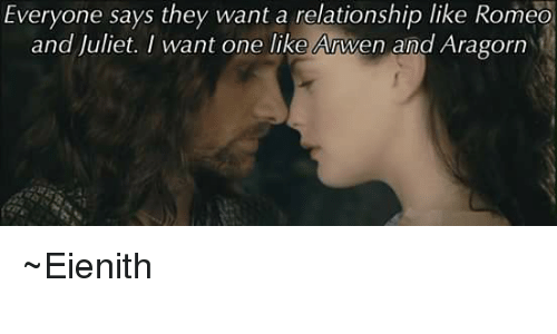 Aragorn: Everyone says they want a relationship like Romeo  and Juliet. I want one like Anwen and Aragorn ~Eienith