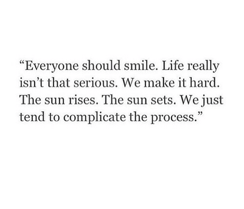 """Life, Smile, and Sun: Everyone should smile  . Life really  """"  isn't that serious. We make it hard  The sun rises. The sun sets. We just  tend to complicate the process.""""  05"""
