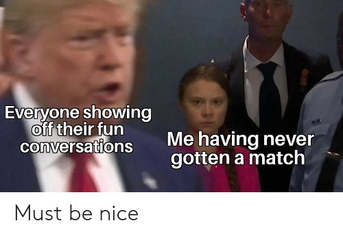 Match, Never, and Nice: Everyone showing  off their fun  conversations  Me having never  gotten a match Must be nice