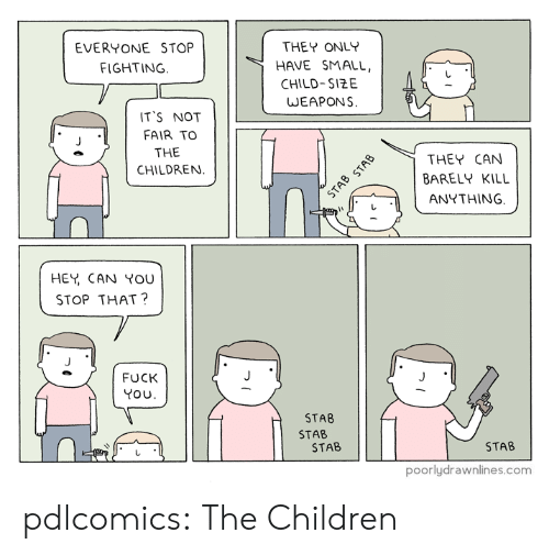 You Stop That: EVERYONE STOP  THEY ONLY  FIGHTING.  HAVE SMALL,  CHILD-SIZE  WEAPONS  IT'S NOT  FAIR TO  THE  CHILDREN  THEY CAN  BARELY KILL  STAB STAB  ANYTHING  HEY CAN YOU  STOP THAT?  FUCK  YOU  STAB  STAB  STAB  STAB  poorlydrawnlines.com pdlcomics:  The Children