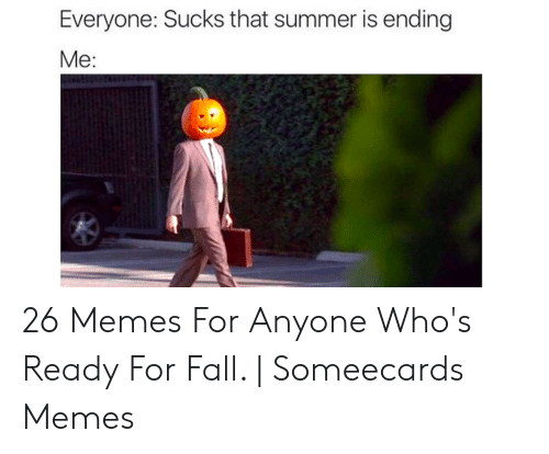 Pumpkin Meme: Everyone: Sucks that summer is ending  Me: 26 Memes For Anyone Who's Ready For Fall. | Someecards Memes