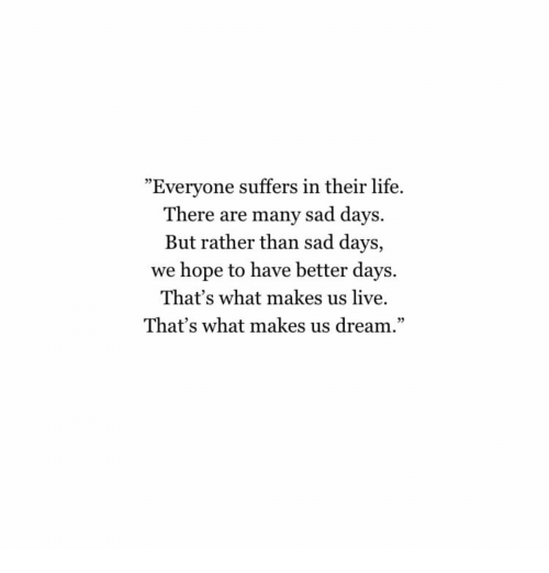 """Better Days: """"Everyone suffers in their life.  There are many sad days.  But rather than sad days,  we hope to have better days.  That's what makes us live.  That's what makes us dream.""""  05  95"""