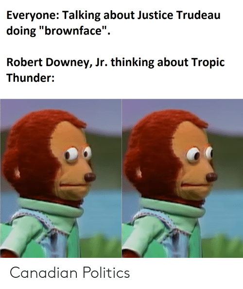 "Politics, Robert Downey Jr., and Tropic Thunder: Everyone: Talking about Justice Trudeau  doing ""brownface""  Robert Downey, Jr. thinking about Tropic  Thunder: Canadian Politics"