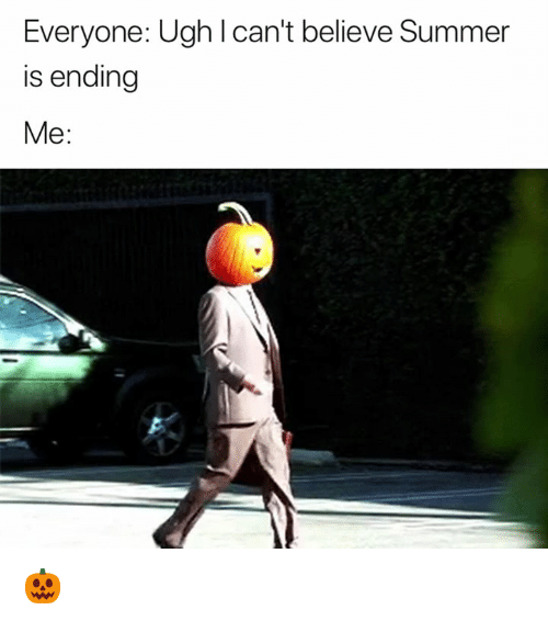 Summer, Believe, and Ugh: Everyone: Ugh l can't believe Summer  is ending  Me:  2 🎃