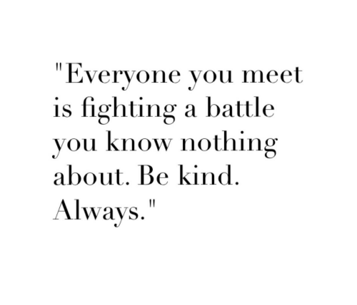 Fighting, You, and You Know Nothing: Everyone vou meet  is fighting a battle  you know nothing  about. Be kind  Always""