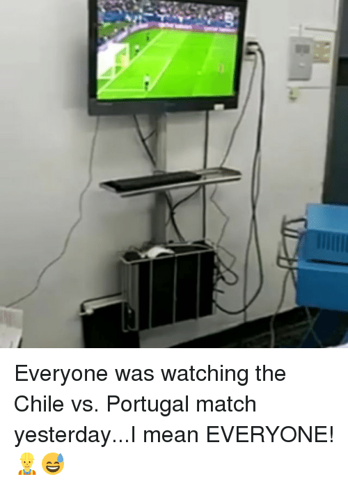Chile Vs: Everyone was watching the Chile vs. Portugal match yesterday...I mean EVERYONE! 👷♂️😅