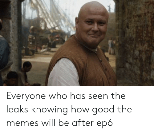 Memes, Good, and How: Everyone who has seen the leaks knowing how good the memes will be after ep6