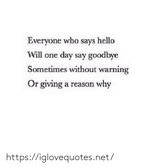 Hello, Reason, and Net: Everyone who says hello  Will one day say goodbye  Sometimes without warning  Or giving a reason why https://iglovequotes.net/