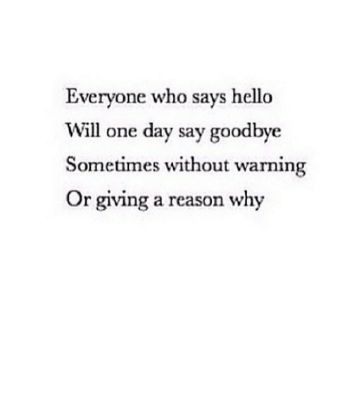 goodbye: Everyone who says hello  Will one day say goodbye  Sometimes without warning  Or giving a reason why https://iglovequotes.net/