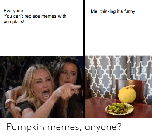 Replace: Everyone:  You can't replace memes with  pumpkins!  Me, thinking it's funny: Pumpkin memes, anyone?