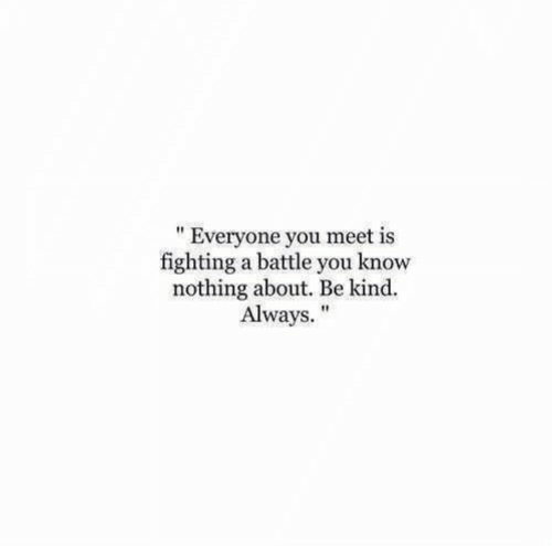 """Fighting, You, and You Know Nothing: """" Everyone you meet is  fighting a battle you know  nothing about. Be kind.  Always."""""""