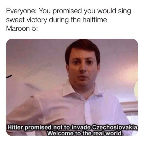 Hitler, Maroon 5, and The Real: Everyone: You promised you would sing  sweet victory during the halftime  Maroon 5:  Hitler promised not to invade Czechoslovakia  Welcome to the real world.