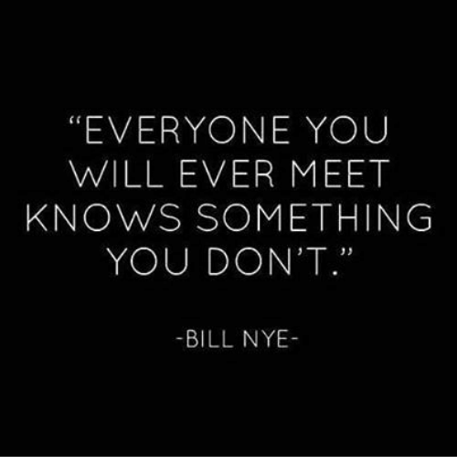 "Bill Nye: ""EVERYONE YOUU  WILL EVER MEET  KNOWS SOMETHING  YOU DON'T.""  -BILL NYE-"