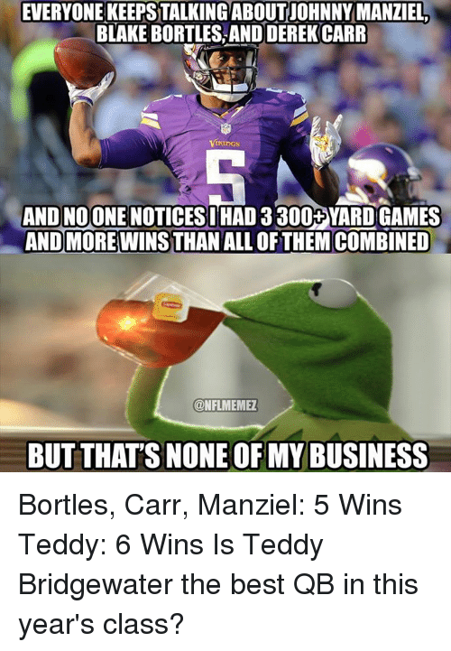 Johnny Manziel, Nfl, and Best: EVERYONEKEEPSTALKING ABOUT JOHNNY MANZIEL.  BLAKE BORTLES, AND DEREK CARR  IKlinGS  AND NOONE NOTICESIHAD 3 300+YARD GAMES  ANDMORE WINSTHAN ALL OF THEM COMBINED  ONFLMEMEZ  BUT THATS NONE OF MY BUSINESS Bortles, Carr, Manziel: 5 Wins Teddy: 6 Wins Is Teddy Bridgewater the best QB in this year's class?
