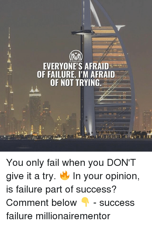 give it a try: EVERYONE'S AFRAID  OF FAILURE, I'M AFRAID  OF NOT TRYING. You only fail when you DON'T give it a try. 🔥 In your opinion, is failure part of success? Comment below 👇 - success failure millionairementor