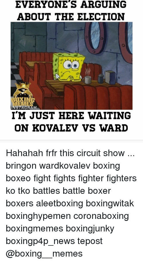 Arguing, Boxing, and Memes: EVERYONE'S ARGUING  ABOUT THE ELECTION  INSTA GRAM  I'M JUST HERE WAITING  ON KOVALEV VS WARD Hahahah frfr this circuit show ... bringon wardkovalev boxing boxeo fight fights fighter fighters ko tko battles battle boxer boxers aleetboxing boxingwitak boxinghypemen coronaboxing boxingmemes boxingjunky boxingp4p_news tepost @boxing__memes
