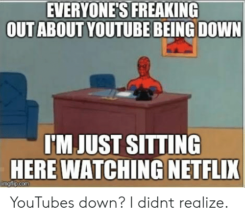 youtube.com, Down, and Just: EVERYONES FREAKING  OUTABOUT YOUTUBE BEING DOWN  JUST  SITTING  HERE WATCHING NETFLIK YouTubes down? I didnt realize.