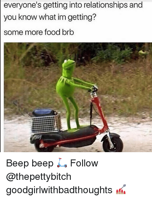 Food, Memes, and Relationships: everyone's getting into relationships and  you know what im getting?  some more food brb Beep beep 🛴 Follow @thepettybitch goodgirlwithbadthoughts 💅🏽