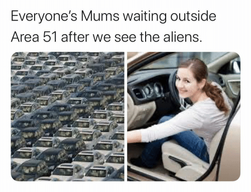Aliens, Waiting..., and Area 51: Everyone's Mums waiting outside  Area 51 after we see the aliens.
