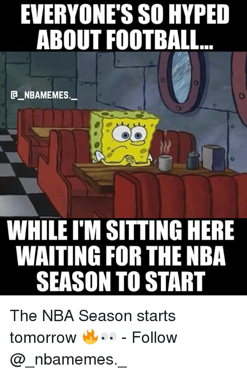 Football, Memes, and Nba: EVERYONE'S SO HYPED  ABOUT FOOTBALL...  e_NBAMEMEs._  WHILE I'M SITTING HERE  WAITING FOR THE NBA  SEASON TO START The NBA Season starts tomorrow 🔥👀 - Follow @_nbamemes._