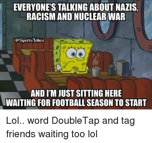 Football, Friends, and Lol: EVERYONE'S TALKING ABOUT NAZIS  RACISM AND NUCLEAR WAR  @Sportsjokes  AND I'M JUST SITTING HERE  WAITING FOR FOOTBALL SEASON TO START Lol.. word DoubleTap and tag friends waiting too lol