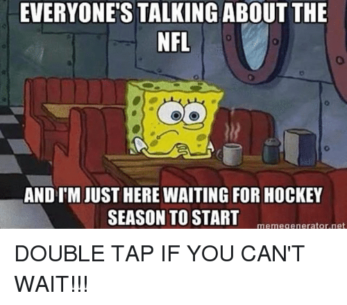 Hockey, Memes, and Nfl: EVERYONE'S TALKING ABOUT THE  NFL  AND IM JUST HERE WAITING FOR HOCKEY  SEASON TO STARTmemegenerator net DOUBLE TAP IF YOU CAN'T WAIT!!!