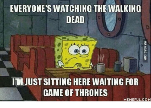 Game of Thrones, Memes, and The Walking Dead: EVERYONE'S WATCHING THE WALKING  DEAD  ITM JUST SITTING HERE WAITING FOR  GAME OF THRONES  MEMEFUL COM
