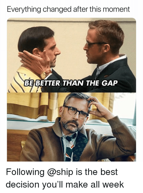 The Gap, Best, and Dank Memes: Everything changed after this moment  BE BETTER THAN THE GAP Following @ship is the best decision you'll make all week
