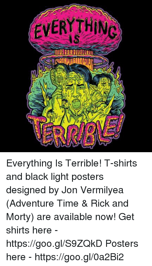 black lighting: EVERYTHING Everything Is Terrible! T-shirts and black light posters designed by Jon Vermilyea (Adventure Time & Rick and Morty) are available now! Get shirts here - https://goo.gl/S9ZQkD Posters here - https://goo.gl/0a2Bi2