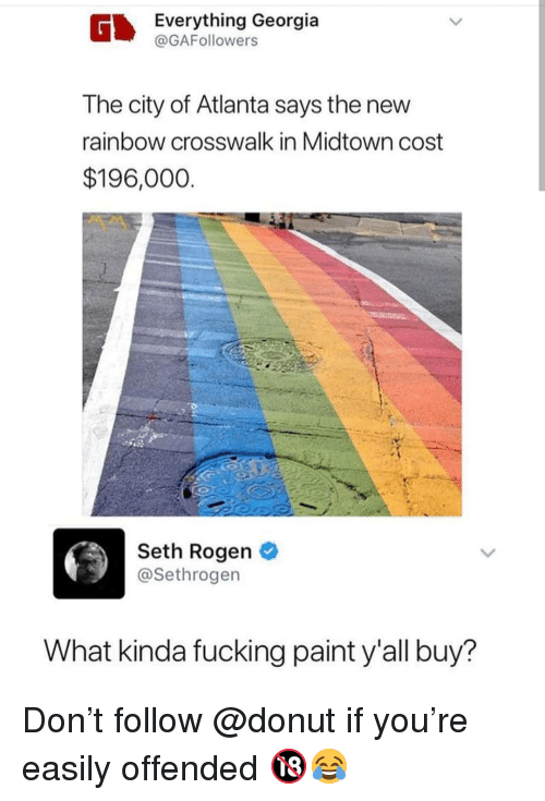 Fucking, Memes, and Seth Rogen: Everything Georgia  @GAFollowers  The city of Atlanta says the new  rainbow crosswalk in Midtown cost  $196,000  Seth Rogen  @Sethrogen  What kinda fucking paint y'all buy? Don't follow @donut if you're easily offended 🔞😂