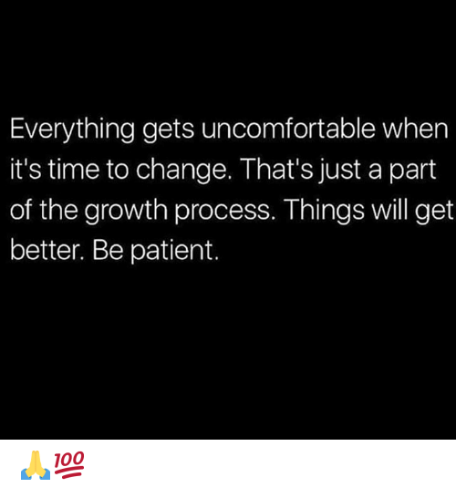 Patient, Time, and Change: Everything gets uncomfortable when  it's time to change. That's just a part  of the growth process. Things will get  better. Be patient. 🙏💯