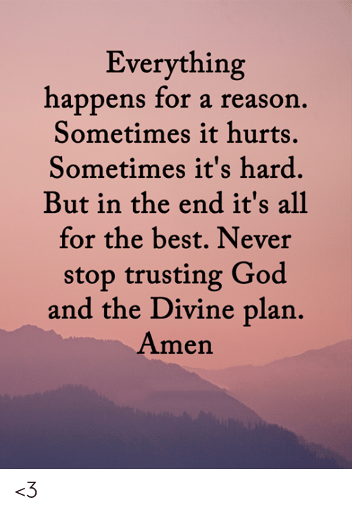 God, Memes, and Best: Everything  happens for a reason.  Sometimes it hurts.  Sometimes it's hard.  But in the end it's all  for the best. Never  stop trusting God  and the Divine plan.  Amen <3