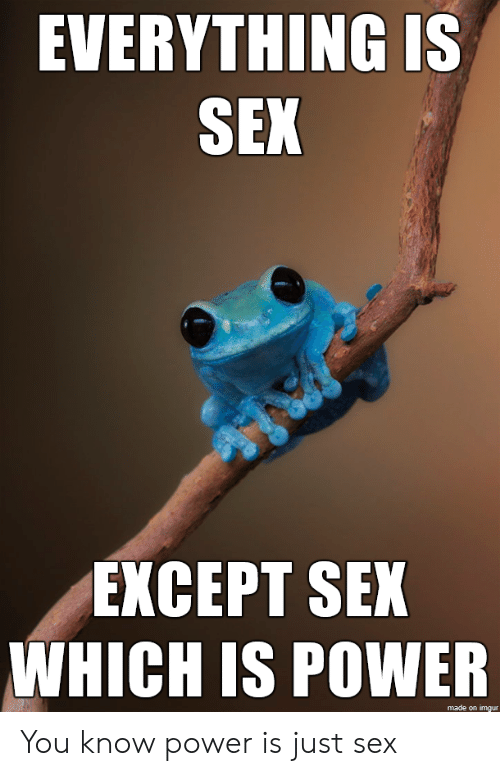 Sex, Imgur, and Power: EVERYTHING IS  SEX  EXCEPT SEX  WHICH IS POWER  made on imgur You know power is just sex